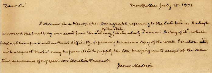 A letter from former president James Madison to North Carolina governor Stokes saying he is sending his personal copy of John Lawson's The History of Carolina to replace the one destroyed by the fire in the State House.  The copy donated by Madison remains today as part of the collection of the State Library of North Carolina.