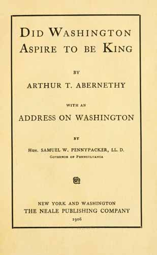 Abernethy, Arthur Talmage, b. 1872; Pennypacker, Samuel W. (Samuel Whitaker). Did Washington aspire to be king?. New York, Washington, The Neale Publishing Company. 1906.